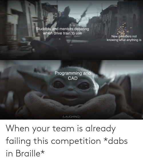The Dab, Team, and Braille: When your team is already failing this competition *dabs in Braille*