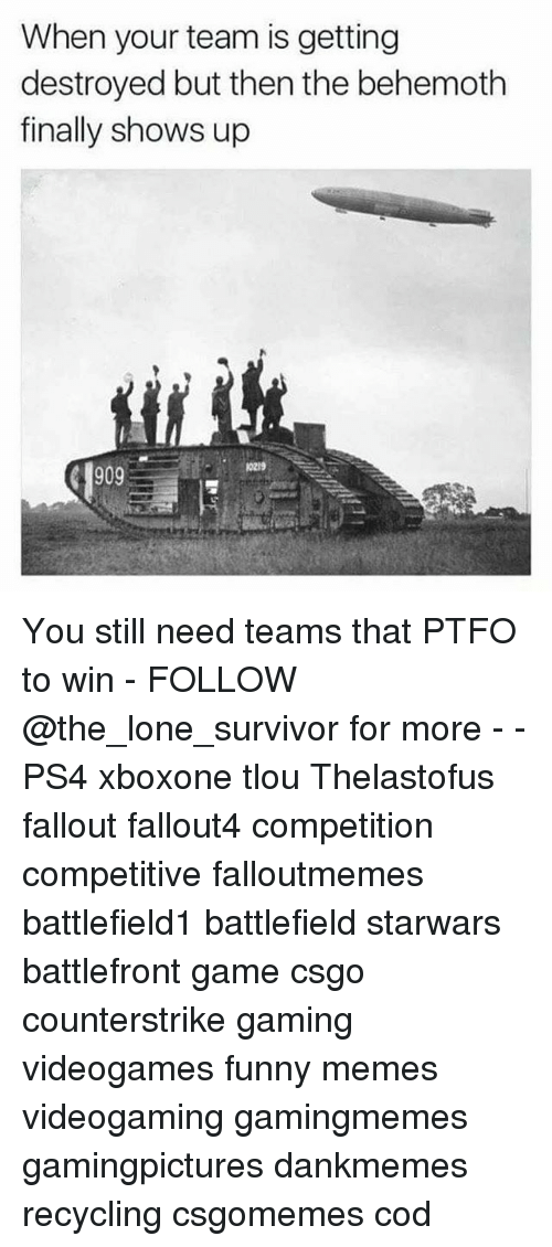 Funny, Memes, and Ps4: When your team is getting  destroyed but then the behemoth  finally shows up You still need teams that PTFO to win - FOLLOW @the_lone_survivor for more - - PS4 xboxone tlou Thelastofus fallout fallout4 competition competitive falloutmemes battlefield1 battlefield starwars battlefront game csgo counterstrike gaming videogames funny memes videogaming gamingmemes gamingpictures dankmemes recycling csgomemes cod