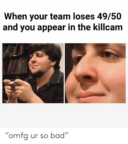 """Bad, Team, and You: When your team loses 49/50  and you appear in the killcam """"omfg ur so bad"""""""