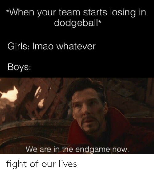Dodgeball, Girls, and Fight: When your team starts losing in  dodgeball*  Girls: Imao whatever  Boys:  We are in the endgame now fight of our lives
