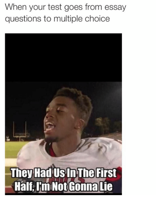 when your test goes from essay questions to multiple choice 16458666 ✅ 25 best memes about they had us in the first half they had