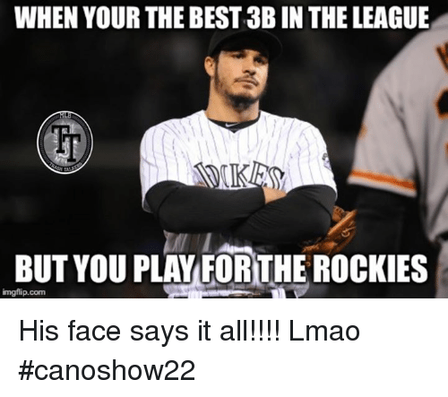 Lmao, Memes, and Best: WHEN YOUR THE BEST 3B IN THE LEAGUE  BUT YOU PLAYFORTHE ROCKIES  imgflip.com His face says it all!!!! Lmao #canoshow22