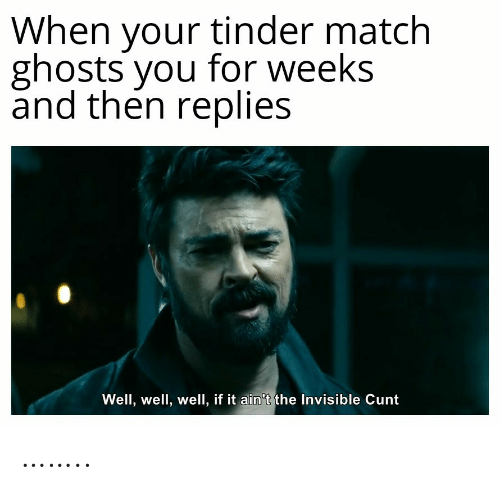 Tinder, Cunt, and Match: When your tinder match  ghosts you for weeks  and then replies  Well, well, well, if it ain't the Invisible Cunt ……..
