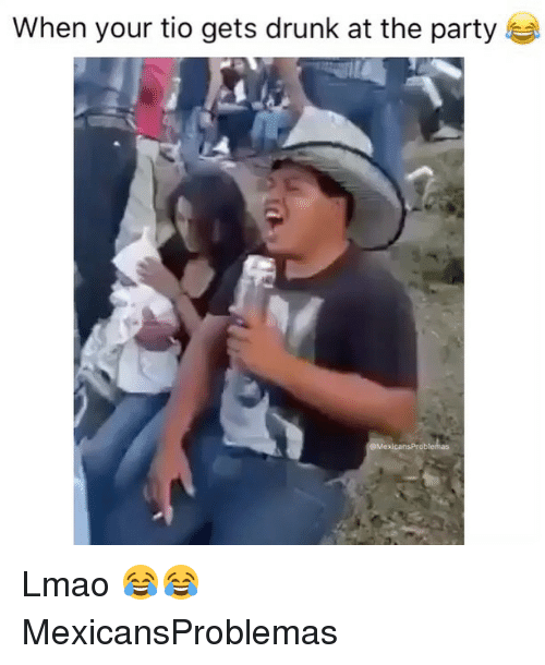 when your tio gets drunk at the party mexicansproblentas lmao 18862748 ✅ 25 best memes about drunk drunk memes