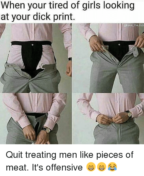 Memes Quite And  F0 9f A4 96 When Your Tired Of Girls Looking At Your Dick