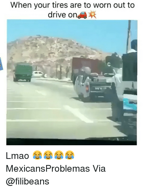 Lmao, Memes, and Drive: When your tires are to worn out to  drive on Lmao 😂😂😂😂 MexicansProblemas Via @filibeans