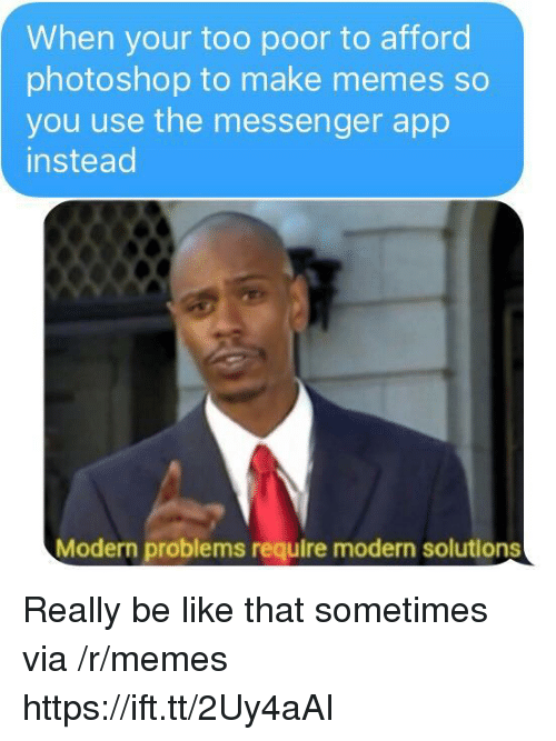 Be Like, Memes, and Photoshop: When your too poor to afford  photoshop to make memes so  you use the messenger app  instead  Modern problems require modern solutions Really be like that sometimes via /r/memes https://ift.tt/2Uy4aAI