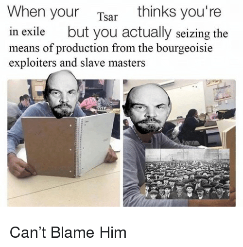 Masters, Bourgeoisie, and Exile: When your Tsar thinks you're  in exile but you actually seizing the  means of production from the bourgeoisie  exploiters and slave masters <p>Can&rsquo;t Blame Him</p>