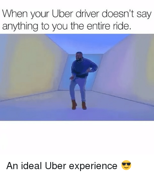Memes, Uber, and Uber Driver: When your Uber driver doesn't say  anything to you the entire ride. An ideal Uber experience 😎