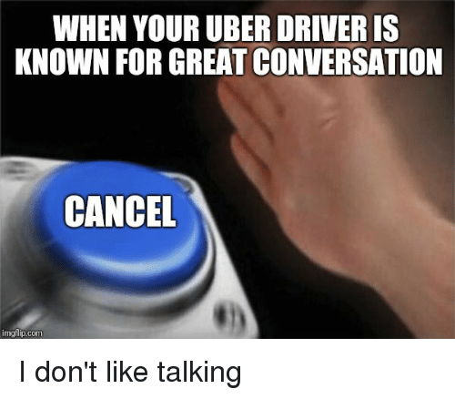 Uber, Uber Driver, and Advice Animals: WHEN YOUR UBER DRIVER IS  KNOWN FOR GREAT CONVERSATION  CANCEL  imgtilp.com I don't like talking