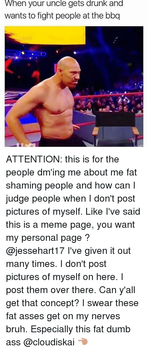 Ass, Bruh, and Drunk: When your uncle gets drunk and  wants to fight people at the bbq ATTENTION: this is for the people dm'ing me about me fat shaming people and how can I judge people when I don't post pictures of myself. Like I've said this is a meme page, you want my personal page ? @jessehart17 I've given it out many times. I don't post pictures of myself on here. I post them over there. Can y'all get that concept? I swear these fat asses get on my nerves bruh. Especially this fat dumb ass @cloudiskai 👈🏽