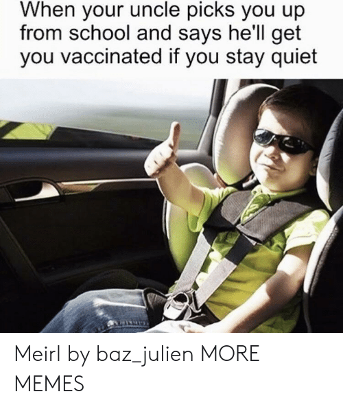 Dank, Memes, and School: When your uncle picks you up  from school and says he'll get  you vaccinated if you stay quiet Meirl by baz_julien MORE MEMES