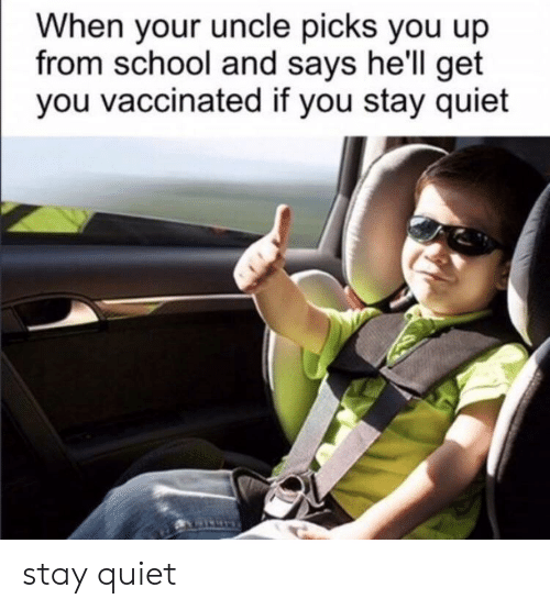 School, Quiet, and Hell: When your uncle picks you up  from school and says he'll get  you vaccinated if you stay quiet stay quiet