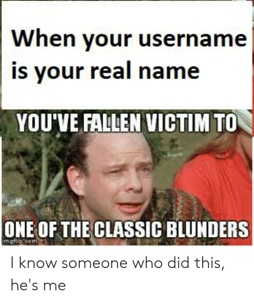 Reddit, Com, and Who: When your username  is your real name  YOU'VE FALLEN VICTIM TO  ONE OF THE CLASSIC BLUNDERS  mgtlip.com I know someone who did this, he's me