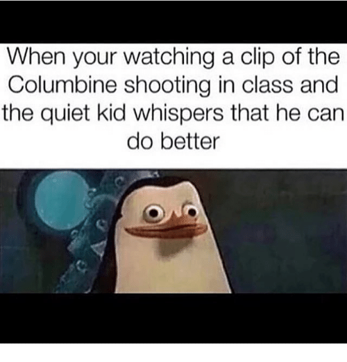 Memes, 🤖, and Class: When your watching a clip of the  Columbine shooting in class and  the quiet kid whispers that he can  do better