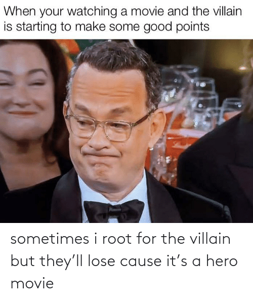 Good, Movie, and Villain: When your watching a movie and the villain  is starting to make some good points sometimes i root for the villain but they'll lose cause it's a hero movie