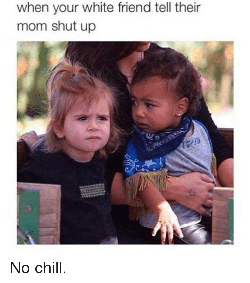 Chill, No Chill, and Shut Up: when your white friend tell their  mom shut up No chill.