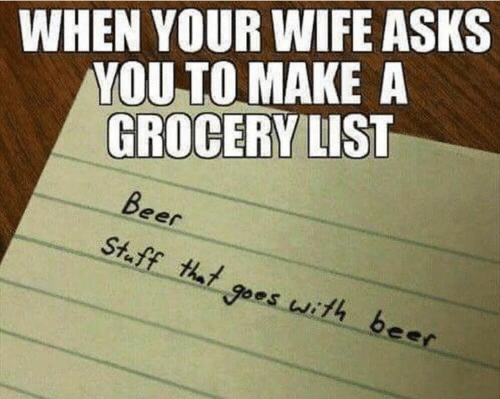 Dank, Wife, and Asks: WHEN YOUR WIFE ASKS  YOU TO MAKE A  GROCERY LIST  eer  St.ff hl goes with beec