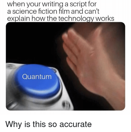 Science, Technology, and Fiction: when your writing a script for  a science fiction film and can't  explain how the technology works  Quantum Why is this so accurate
