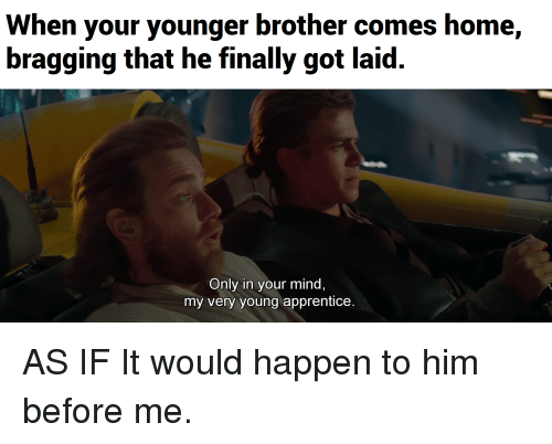 When Your Younger Brother Comes Home Bragging That He Finally Got