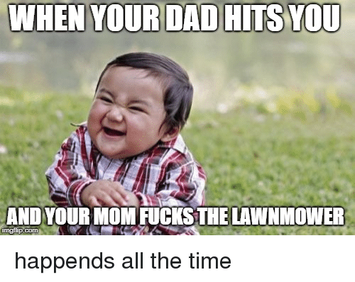Time, All The, and All the Time: WHEN YOURDAD HITS YOU  AND YOUR MOMFUCKS THE LAWNMOWER  imgfup.com