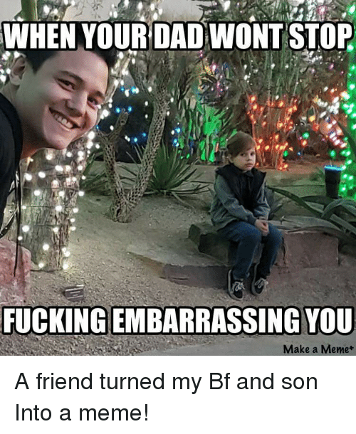 When Yourdad Wont Stop Fucking Embarrassing You Make A Meme