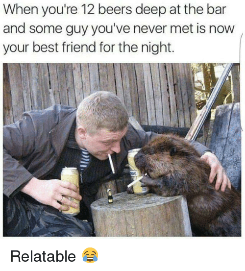 Best Friend, Memes, and Best: When you're 12 beers deep at the bar  and some guy you've never met is now  your best friend for the night. Relatable 😂