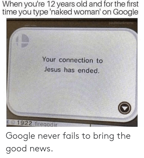 Google, Jesus, and News: When you're 12 years old and for the first  time you type 'naked woman' on Google  pauledankmene  Your connection to  Jesus has ended.  19:22 firegodir Google never fails to bring the good news.