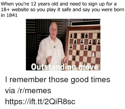 Memes, Good, and Old: When you're 12 years old and need to sign up for a  18+ website so you play it safe and say you were born  in 1841  Outstanding ove I remember those good times via /r/memes https://ift.tt/2QiR8sc
