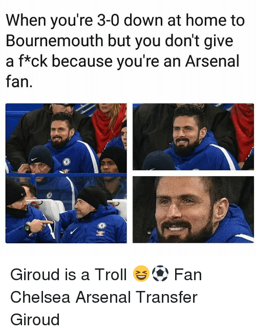 Arsenal, Chelsea, and Memes: When you're 3-0 down at home to  Bournemouth but you don't give  a f*ck because you're an Arsenal  fan Giroud is a Troll 😆⚽️ Fan Chelsea Arsenal Transfer Giroud