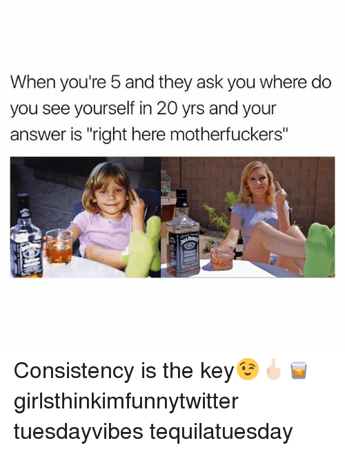 """Funny, Consistency, and Answers: When you're 5 and they ask you where do  you see yourself in 20 yrs and your  answer is """"right here motherfuckers"""" Consistency is the key😉🖕🏻🥃 girlsthinkimfunnytwitter tuesdayvibes tequilatuesday"""