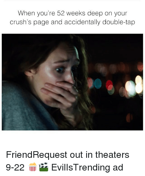 Funny, Memes, and Page: When you're 52 weeks deep on your  crush's page and accidentally double-tap FriendRequest out in theaters 9-22 🍿🎬 EvilIsTrending ad