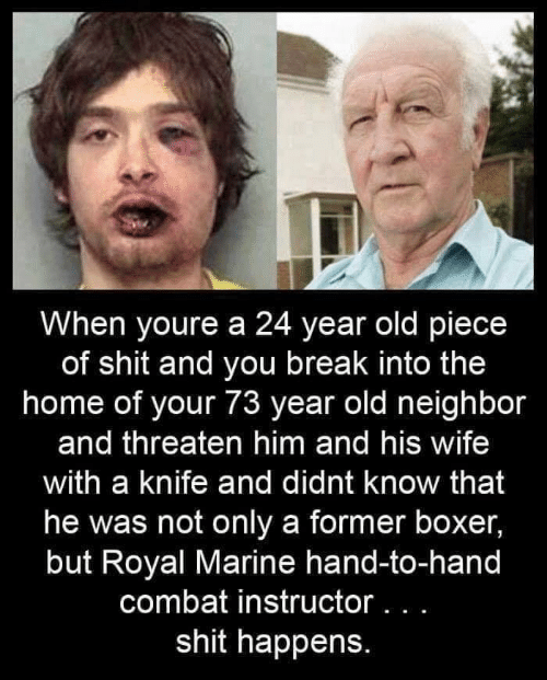 Shit, Boxer, and Break: When youre a 24 year old piece  of shit and you break into the  home of your 73 year old neighbor  and threaten him and his wife  with a knife and didnt know that  he was not only a former boxer,  but Royal Marine hand-to-hand  combat instructor .  shit happens.