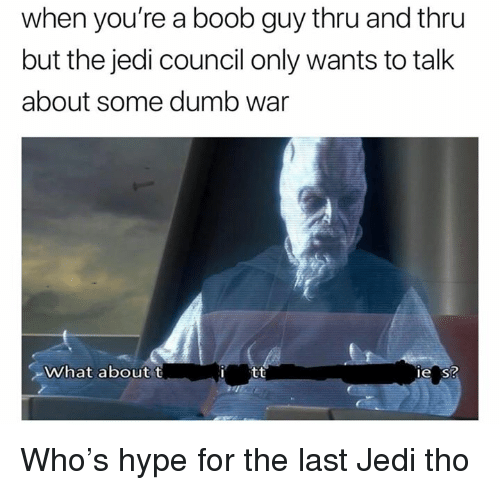 Dumb, Hype, and Jedi: when you're a boob guy thru and thru  but the jedi council only wants to talk  about some dumb war  /hat about t  I tt  e s? Who's hype for the last Jedi tho