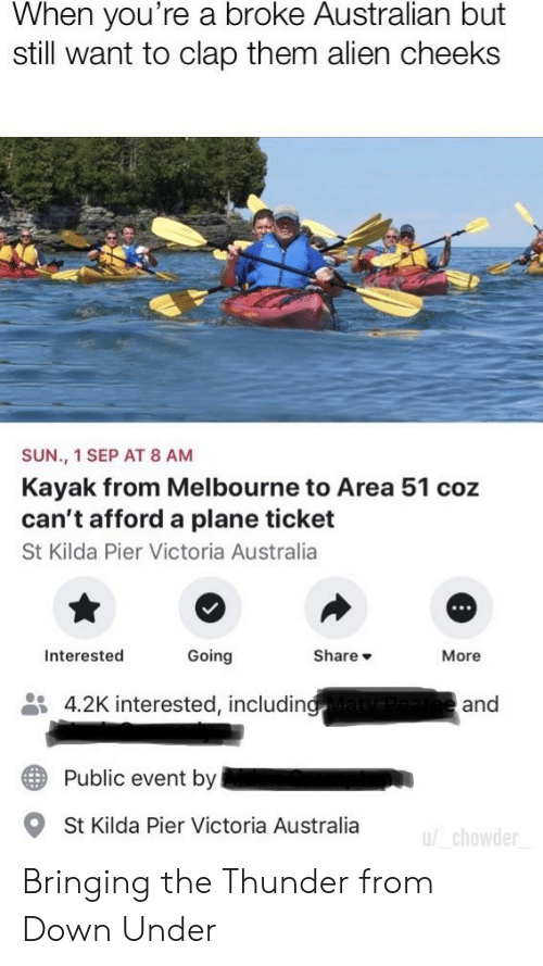 Alien, Australia, and Kayak: When you're a broke Australian but  still want to clap them alien cheeks  SUN., 1 SEP AT 8 AM  Kayak from Melbourne to Area 51 coz  can't afford a plane ticket  St Kilda Pier Victoria Australia  Share  Going  Interested  More  4.2K interested, including  and  Public event by  St Kilda Pier Victoria Australia  u/ chowder Bringing the Thunder from Down Under
