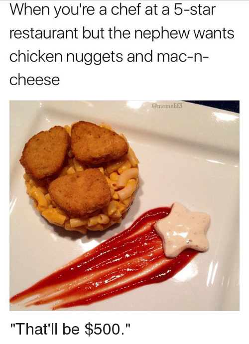 """Memes, Chef, and Chicken: When you're a chef at a 5-star  restaurant but the nephew wants  chicken nuggets and mac-n-  cheese  @memelif """"That'll be $500."""""""