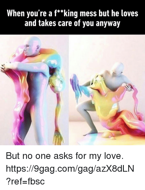 "9gag, Dank, and Love: When you're a f*""king mess but he loves  and takes care of you anyway But no one asks for my love. https://9gag.com/gag/azX8dLN?ref=fbsc"