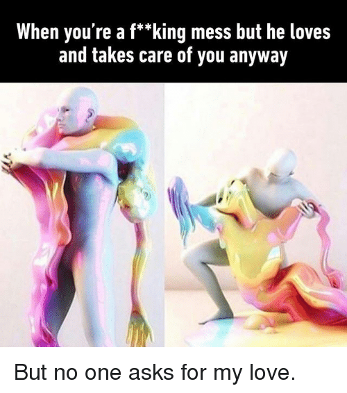 """Love, Memes, and Asks: When you're a f*""""king mess but he loves  and takes care of you anyway But no one asks for my love."""