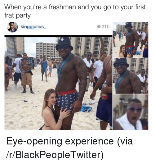 Blackpeopletwitter, Party, and Experience: When you're a freshman and you go to your first  frat party  kinggjulius <p>Eye-opening experience (via /r/BlackPeopleTwitter)</p>