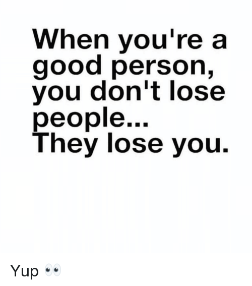 Funny, Good, and They: When you're a  good person,  you don't lose  people...  They lose you. Yup 👀