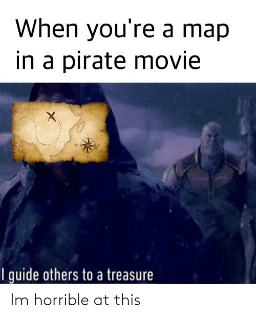 Movie, Pirate, and Map: When you're a map  in a pirate movie  I quide others to a treasure Im horrible at this