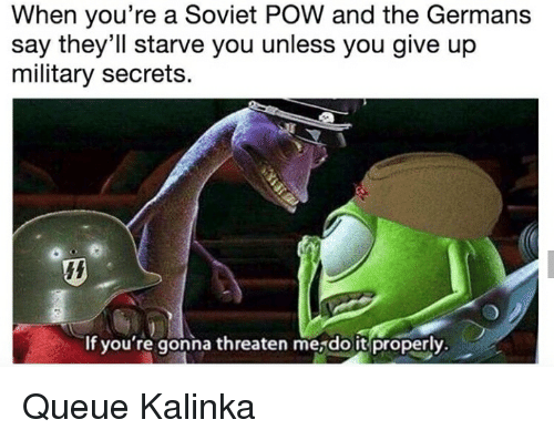 History, Military, and Soviet: When you're a Soviet POW and the Germans  say they'll starve you unless you give up  military secrets.  If you' re gonna threaten mesdo it properly