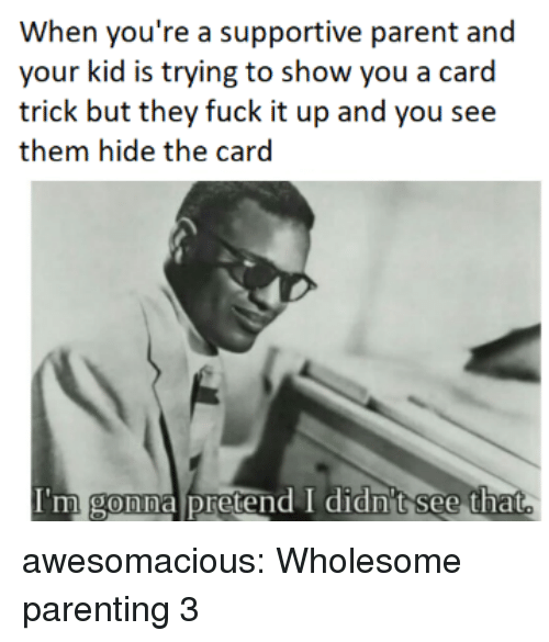 Tumblr, Blog, and Fuck: When you're a supportive parent and  your kid is trying to show you a card  trick but they fuck it up and you see  them hide the card  I'm gonna pretend I didn't see that  Imm awesomacious:  Wholesome parenting 3