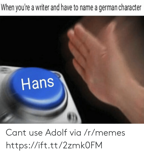 Memes, Character, and Can: When you're a writer and have to name a german character  Hans Cant use Adolf via /r/memes https://ift.tt/2zmk0FM