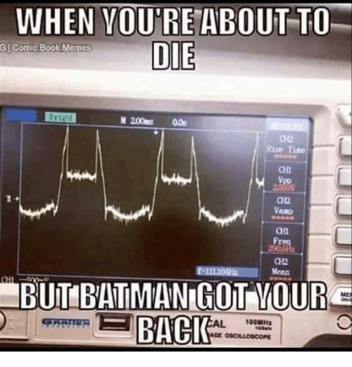 Memes, Book, and Comic-Book: WHEN YOURE ABOUT TO  DIE  G Comic Book Memes  M 200ms  all  HBUITIBATTMANIGOT OUR  BACK  100MHER  AGE OSCILLOSCOPE