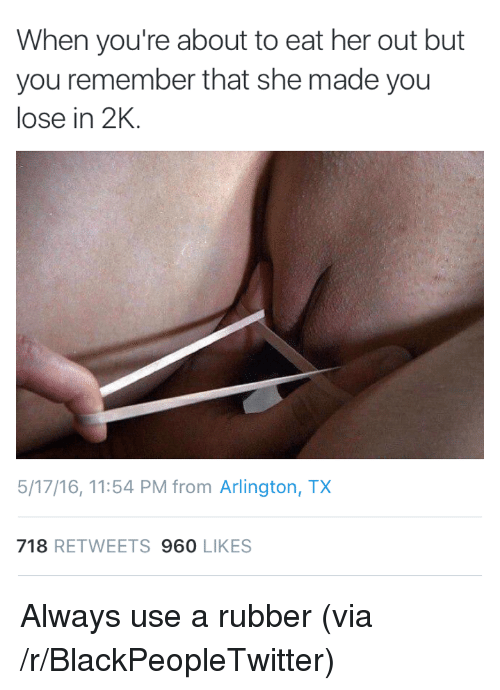 Blackpeopletwitter, Her, and Rubber: When you're about to eat her out but  you remember that she made you  lose in 2K.  5/17/16, 11:54 PM from Arlington, TX  718 RETWEETS 960 LIKES <p>Always use a rubber (via /r/BlackPeopleTwitter)</p>