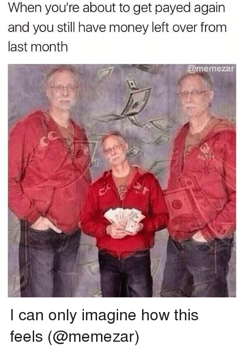Memes, Money, and 🤖: When you're about to get payed again  and you still have money left over from  last month  @memezar I can only imagine how this feels (@memezar)