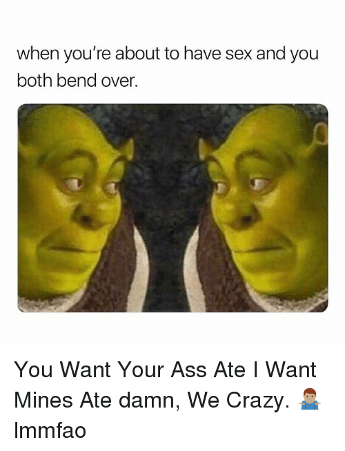 Ass, Crazy, and Sex: when you're about to have sex and you  both bend over. You Want Your Ass Ate I Want Mines Ate damn, We Crazy. 🤷🏽♂️ lmmfao