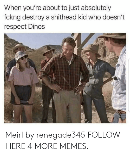 Dank, Memes, and Respect: When you're about to just absolutely  fckng destroy a shithead kid who doesn't  respect Dinos Meirl by renegade345 FOLLOW HERE 4 MORE MEMES.