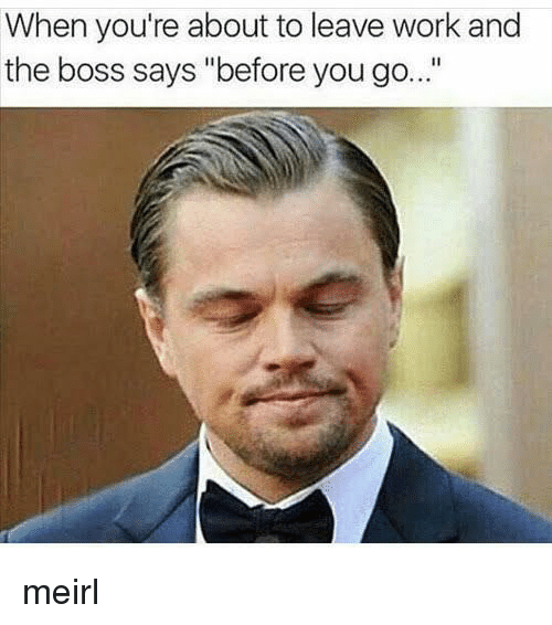 """Work, MeIRL, and Boss: When you're about to leave work and  the boss says """"before you go... meirl"""